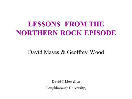LESSONS FROM THE NORTHERN ROCK EPISODE David Mayes & Geoffrey Wood David T Llewellyn Loughborough University,