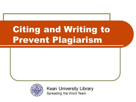 Citing and Writing to Prevent Plagiarism Kean University Library Spreading the Word Team.
