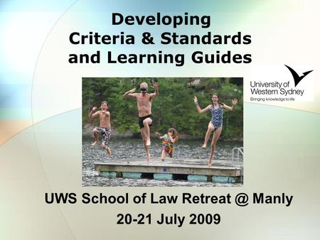 Developing Criteria & Standards and Learning Guides UWS School of Law Manly 20-21 July 2009.