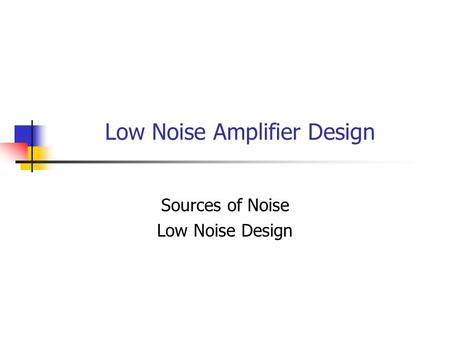 Low Noise Amplifier Design Sources of Noise Low Noise Design.
