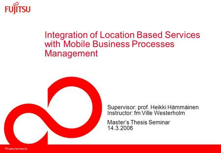 Fujitsu Services Oy Integration of Location Based Services with Mobile Business Processes Management Supervisor: prof. Heikki Hämmäinen Instructor: fm.