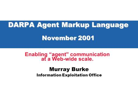 "Murray Burke Information Exploitation Office DARPA Agent Markup Language November 2001 Enabling ""agent"" communication at a Web-wide scale."