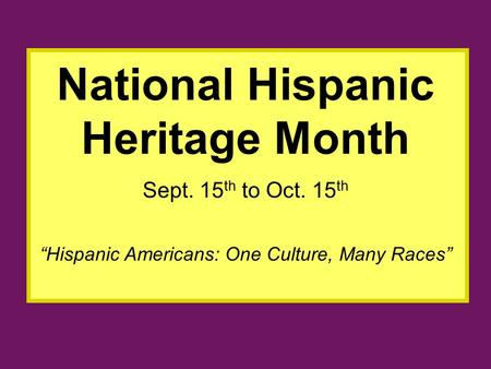 """Hispanic Americans: One Culture, Many Races"" National Hispanic Heritage Month Sept. 15 th to Oct. 15 th."