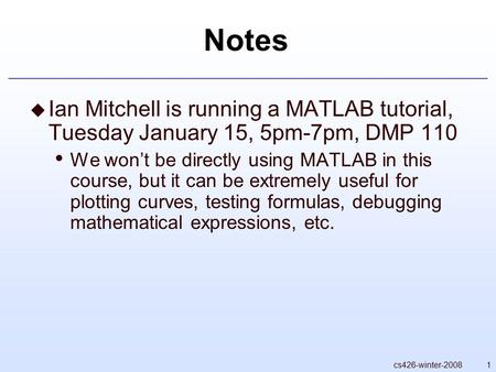 1cs426-winter-2008 Notes  Ian Mitchell is running a MATLAB tutorial, Tuesday January 15, 5pm-7pm, DMP 110 We won't be directly using MATLAB in this course,