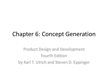 Chapter 6: Concept Generation Product Design and Development Fourth Edition by Karl T. Ulrich and Steven D. Eppinger.