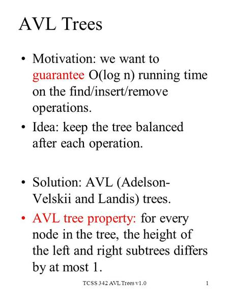 TCSS 342 AVL Trees v1.01 AVL Trees Motivation: we want to guarantee O(log n) running time on the find/insert/remove operations. Idea: keep the tree balanced.
