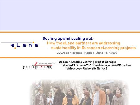 Scaling up and scaling out: How the eLene partners are addressing sustainability in European eLearning projects EDEN conference, Naples, June 15 th 2007.