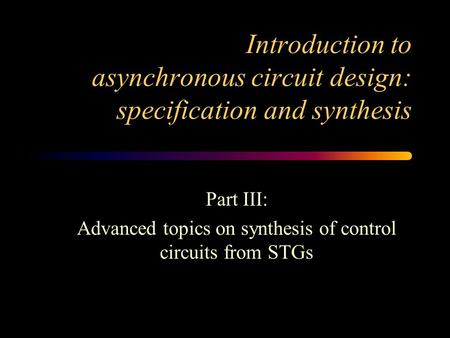 Introduction to asynchronous circuit design: specification and synthesis Part III: Advanced topics on synthesis of control circuits from STGs.