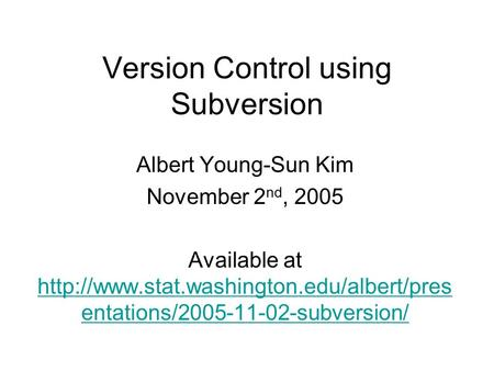 Version Control using Subversion Albert Young-Sun Kim November 2 nd, 2005 Available at  entations/2005-11-02-subversion/