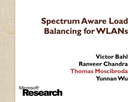$ Spectrum Aware Load Balancing for WLANs Victor Bahl Ranveer Chandra Thomas Moscibroda Yunnan Wu.