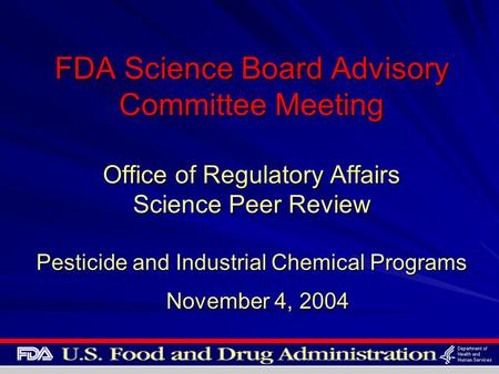 FDA Science Board Advisory Committee Meeting Office of Regulatory Affairs Science Peer Review Pesticide and Industrial Chemical Programs November 4, 2004.