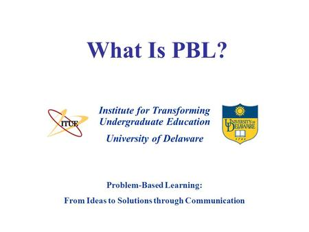 University of Delaware Problem-Based Learning: From Ideas to Solutions through Communication What Is PBL? Institute for Transforming Undergraduate Education.
