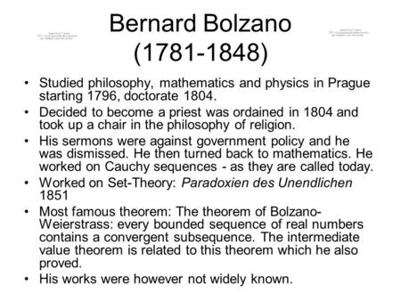 Bernard Bolzano (1781-1848) Studied philosophy, mathematics and physics in Prague starting 1796, doctorate 1804. Decided to become a priest was ordained.