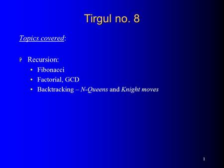 1 Tirgul no. 8 Topics covered: H Recursion: <strong>Fibonacci</strong> Factorial, GCD Backtracking – N-Queens <strong>and</strong> Knight moves.