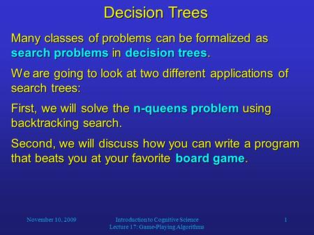 November 10, 2009Introduction to Cognitive Science Lecture 17: Game-Playing Algorithms 1 Decision Trees Many classes of problems can be formalized as search.
