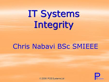 © 2006 PCE Systems Ltd IT Systems Integrity Chris Nabavi BSc SMIEEE.