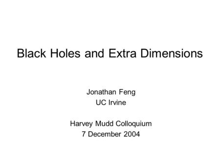 Black Holes and Extra Dimensions Jonathan Feng UC Irvine Harvey Mudd Colloquium 7 December 2004.