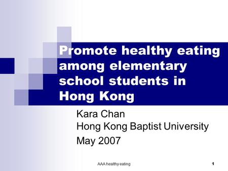 AAA healthy eating 1 Promote healthy eating among elementary school students in Hong Kong Kara Chan Hong Kong Baptist University May 2007.