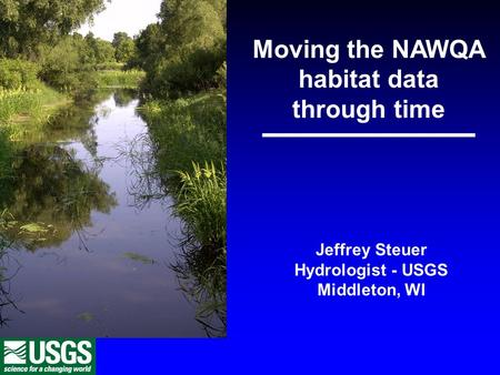 Moving the NAWQA habitat data through time Jeffrey Steuer Hydrologist - USGS Middleton, WI.