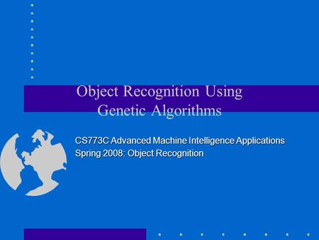 Object Recognition Using Genetic Algorithms CS773C Advanced Machine Intelligence Applications Spring 2008: Object Recognition.