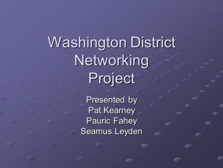 Washington District Networking Project Presented by Pat Kearney Pauric Fahey Seamus Leyden.