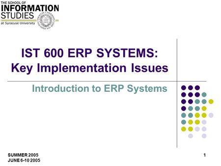 SUMMER 2005 JUNE 6-10 2005 1 IST 600 ERP SYSTEMS: Key Implementation Issues Introduction to ERP Systems.
