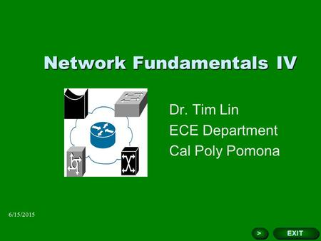 6/15/2015 Network Fundamentals IV Dr. Tim Lin ECE Department Cal Poly Pomona Add Corporate Logo Here EXIT > >