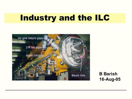 Industry and the ILC B Barish 16-Aug-05. 12-May-05ILC Consultations - Washington DC2 Why e + e - Collisions? elementary particles well-defined –energy,