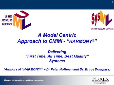 "1 May not be reproduced owithout permission. www.ilogix.com A Model Centric Approach to CMMI - "" HARMONY ® "" Delivering ""First Time, All Time, Best Quality"""