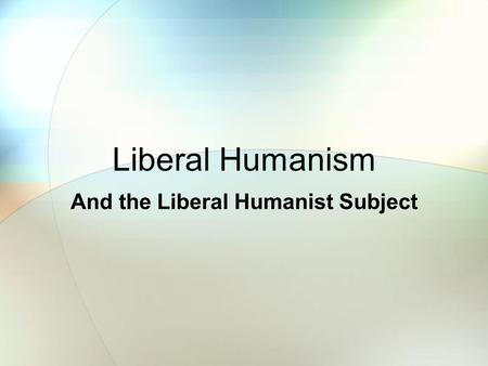 Liberal Humanism And the Liberal Humanist Subject.