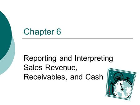 Chapter 6 Reporting and Interpreting Sales Revenue, Receivables, and Cash.