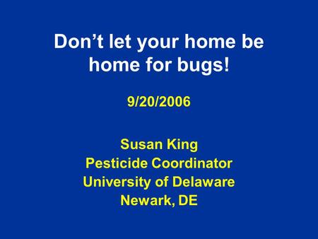 Don't let your home be home for bugs! 9/20/2006 Susan King Pesticide Coordinator University of Delaware Newark, DE.
