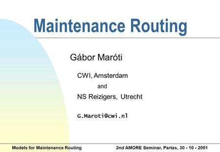 Maintenance Routing Gábor Maróti CWI, Amsterdam and NS Reizigers, Utrecht Models for Maintenance Routing 2nd AMORE Seminar, Partas, 30.