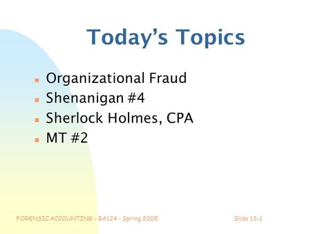 FORENSIC ACCOUNTING - BA124 - Spring 2005Slide 13-1 Today's Topics n Organizational Fraud n Shenanigan #4 n Sherlock Holmes, CPA n MT #2.