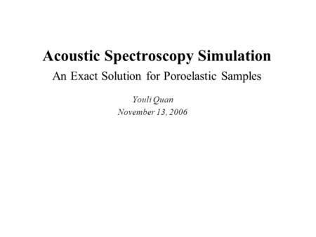 Acoustic Spectroscopy Simulation An Exact Solution for Poroelastic Samples Youli Quan November 13, 2006.