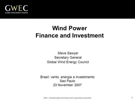 1 Wind Power Finance and Investment Brasil: vento, energia e investimento Sao Paulo 23 November 2007 Steve Sawyer Secretary General Global Wind Energy.