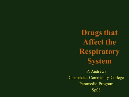 Drugs that Affect the Respiratory System P. Andrews Chemeketa Community College Paramedic Program Sp08.