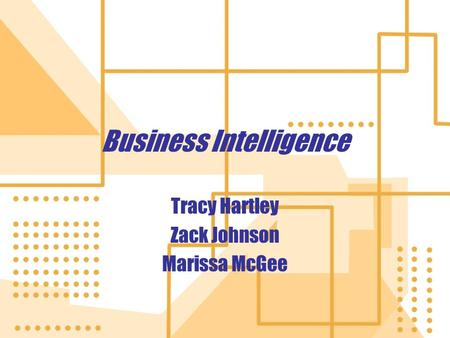 Business Intelligence Tracy Hartley Zack Johnson Marissa McGee Tracy Hartley Zack Johnson Marissa McGee.