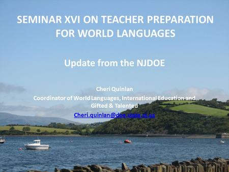 SEMINAR XVI ON TEACHER PREPARATION FOR WORLD LANGUAGES Update from the NJDOE Cheri Quinlan Coordinator of World Languages, International Education and.