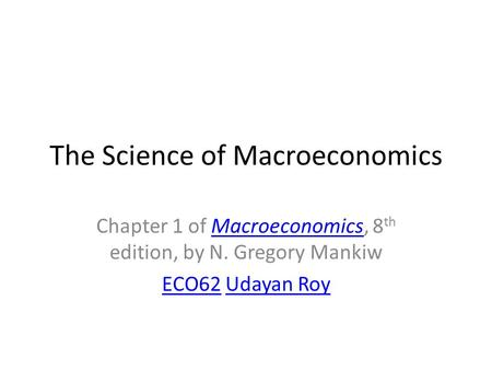 The Science of Macroeconomics Chapter 1 of Macroeconomics, 8 th edition, by N. Gregory MankiwMacroeconomics ECO62ECO62 Udayan RoyUdayan Roy.
