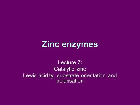 Zinc enzymes Lecture 7: Catalytic zinc Lewis acidity, substrate orientation and polarisation.