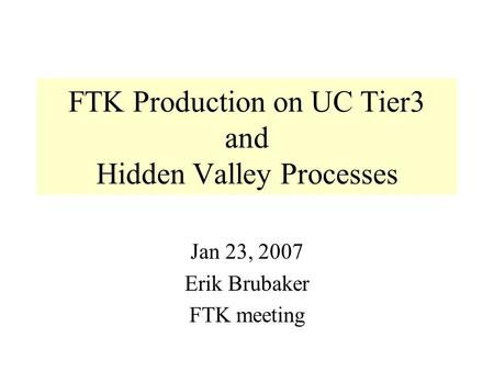 FTK Production on UC Tier3 and Hidden Valley Processes Jan 23, 2007 Erik Brubaker FTK meeting.