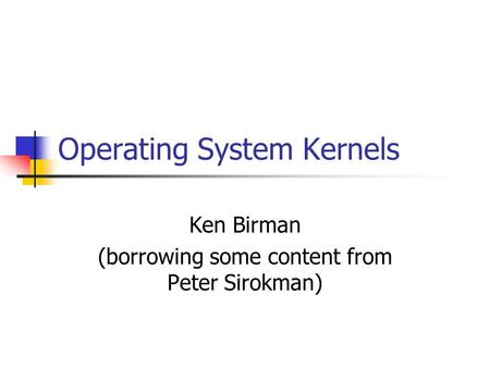 Operating System Kernels Ken Birman (borrowing some content from Peter Sirokman)