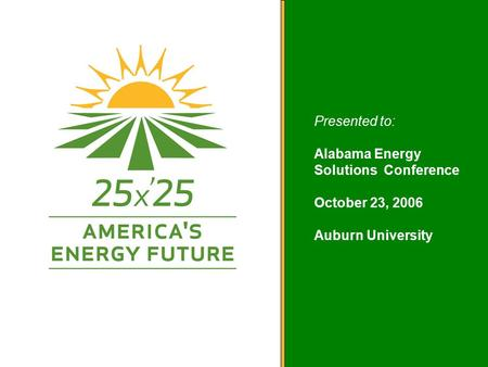 America's Energy Future Presented to: Alabama Energy Solutions Conference October 23, 2006 Auburn University.
