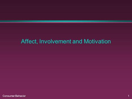 Consumer Behavior1 Affect, Involvement and Motivation.