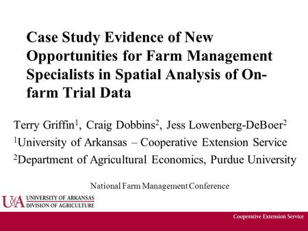 Case Study Evidence of New Opportunities for Farm Management Specialists in Spatial Analysis of On- farm Trial Data Terry Griffin 1, Craig Dobbins 2, Jess.