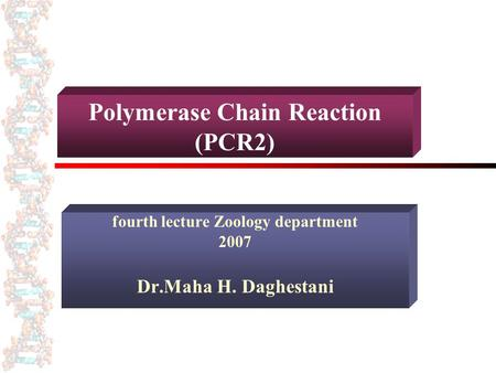 Polymerase Chain Reaction (PCR2) fourth lecture Zoology department 2007 Dr.Maha H. Daghestani.