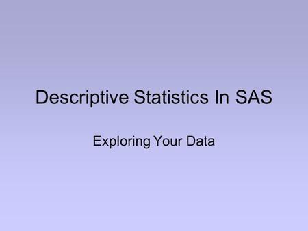 Descriptive Statistics In SAS Exploring Your Data.