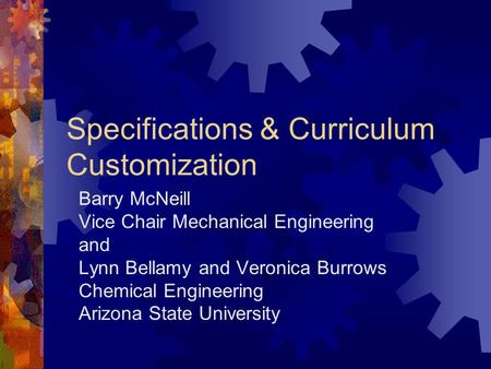 Specifications & Curriculum Customization Barry McNeill Vice Chair Mechanical Engineering and Lynn Bellamy and Veronica Burrows Chemical Engineering Arizona.