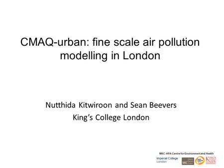 MRC-HPA Centre for Environment and Health Imperial College London CMAQ-urban: fine scale air pollution modelling in London Nutthida Kitwiroon and Sean.